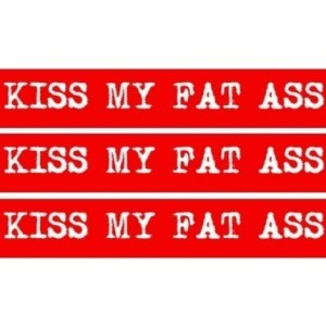 Kiss My Fat Ass!